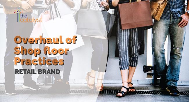 Overhaul of Shopfloor Practices – Retail Brand